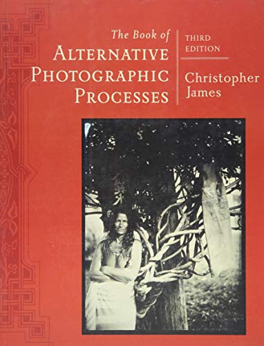 The Book of Alternative Photographic Processes By Christopher James (The College of Art and Design at Lesley University)