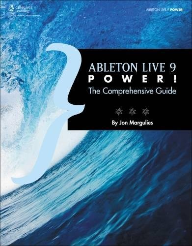 Ableton Live 9 Power!: The Comprehensive Guide: The Comprehensive Guide By Jon Margulies