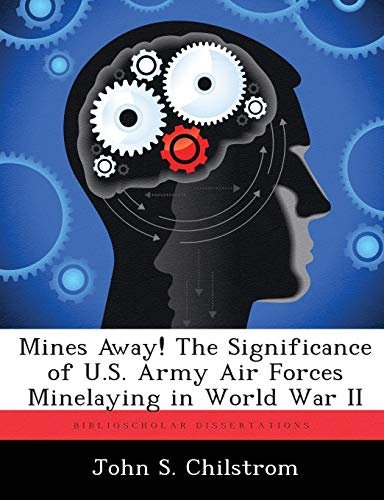 Mines Away! the Significance of U.S. Army Air Forces Minelaying in World War II By John S Chilstrom
