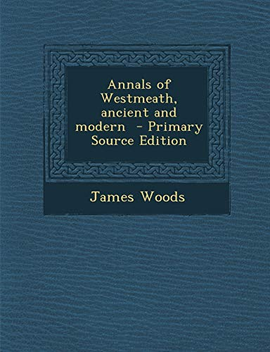 Annals of Westmeath, Ancient and Modern By James Woods (University of Michigan, Ann Arbor, Michigan, USA)