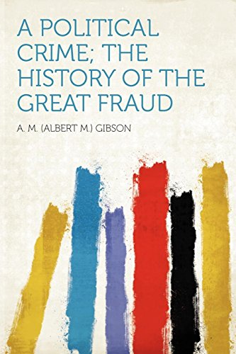 A Political Crime; The History of the Great Fraud By A M Gibson