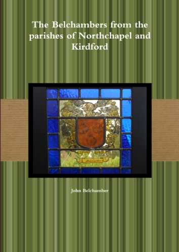 The Belchambers from the Parishes of Northchapel and Kirdford By John Belchamber