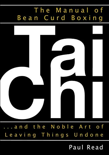 The Manual of Bean Curd Boxing: Tai Chi and the Noble Art of Leaving Things Undone By Paul Read