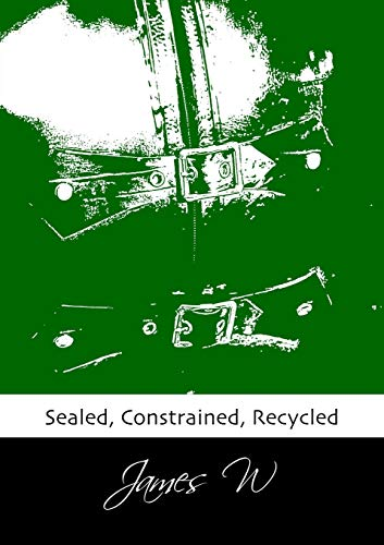 Sealed, Constrained, Recycled By James W