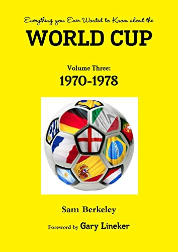 Everything You Ever Wanted to Know About the World Cup Volume Three: 1970-1978 By Sam Berkeley