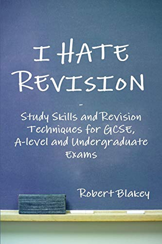 I Hate Revision: Study Skills and Revision Techniques for GCSE, A-level and Undergraduate Exams by Robert Blakey