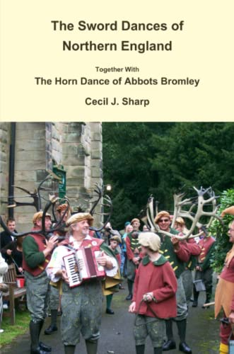 The Sword Dances of Northern England Together with the Horn Dance of Abbots Bromley By Cecil J. Sharp