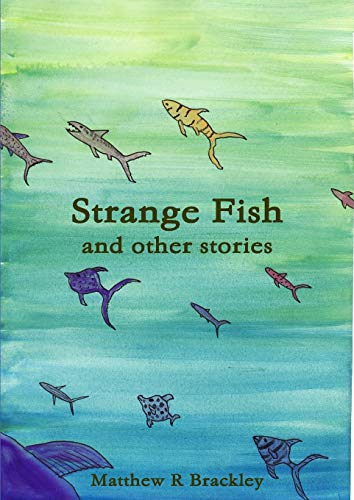 Strange Fish and other stories By Matthew R Brackley