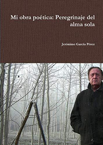 Mi Obra Poetica: Perdegrinaje Del Alma Sola By Jeronimo Garcia Perez