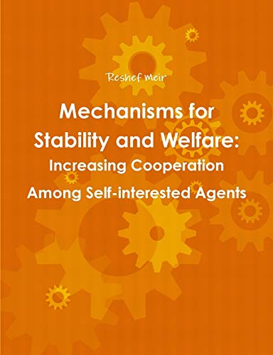 Mechanisms for Stability and Welfare: Increasing Cooperation Among Self-Interested Agents By Reshef Meir