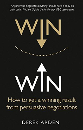 Win Win:How to get a winning result from persuasive negotiations: How to get a winning result from persuasive negotiations By Derek Arden