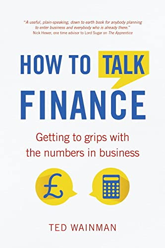 How To Talk Finance:Getting to grips with the numbers in business: Getting to Grips with the Numbers in Business By Ted Wainman