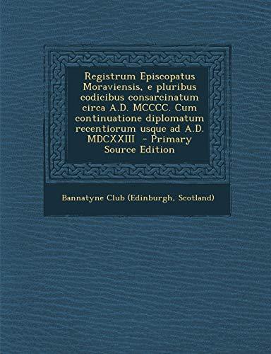 Registrum Episcopatus Moraviensis, E Pluribus Codicibus Consarcinatum Circa A.D. MCCCC. Cum Continuatione Diplomatum Recentiorum Usque Ad A.D. MDCXXIII By Scotland) Bannatyne Club (Edinburgh