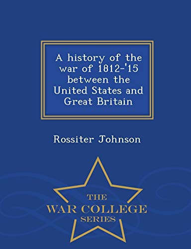 A History of the War of 1812-'15 Between the United States and Great Britain - War College Series By Rossiter Johnson