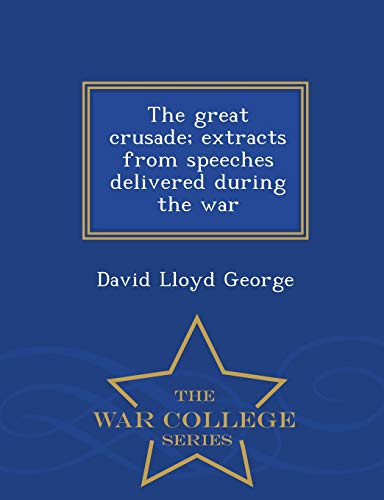 The Great Crusade; Extracts from Speeches Delivered During the War - War College Series By David Lloyd George
