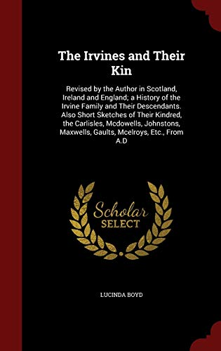The Irvines and Their Kin; Revised by the Author in Scotland, Ireland and England; A History of the Irvine Family and Their Descendants, Also Short Sketches of Their Kindred, the Carlisles, McDowells, Johnstons, Maxwells, Gaults, McElroys, Etc., from A.D By Lucinda Joan Rogers Boyd