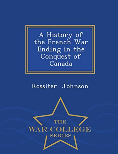 A History of the French War Ending in the Conquest of Canada - War College Series By Rossiter Johnson