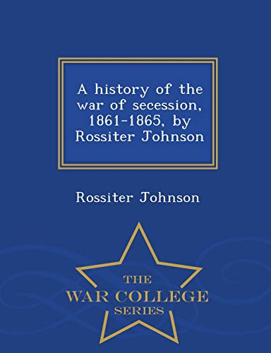 A History of the War of Secession, 1861-1865, by Rossiter Johnson - War College Series By Rossiter Johnson
