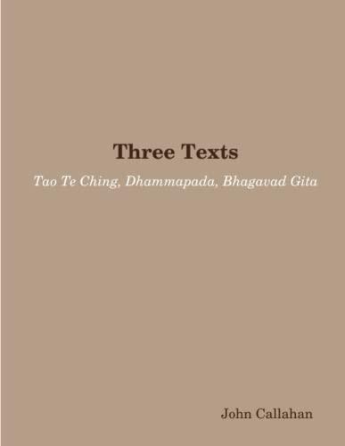 Three Texts: Tao Te Ching, Dhammapada, Bhagavad Gita By John Callahan