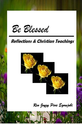 Be Blessed: Reflections and Christian Teachings By Joyzy Pius Egunjobi