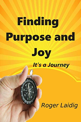 Finding Purpose and Joy, it's a Journey By Roger Laidig