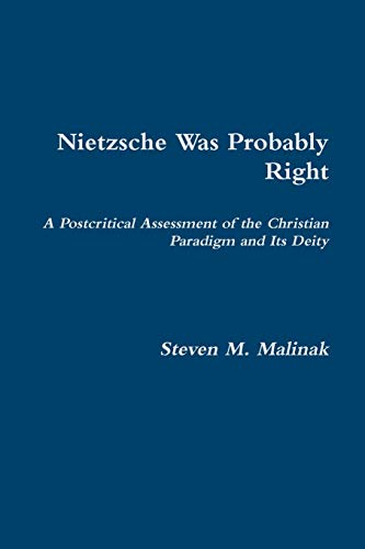 Nietzsche Was Probably Right: A Postcritical Assessment of the Christian Paradigm and its Deity By Steven Malinak