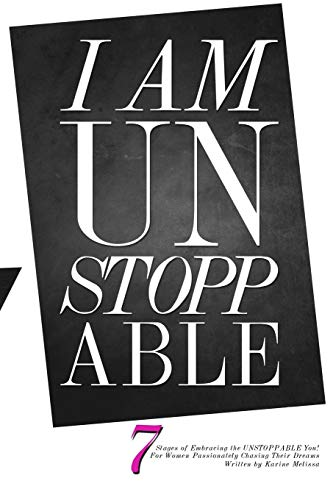 I am Unstoppable: 7 Stages of Embracing the Unstoppable You; for Women Passionately Chasing Their Dreams By Karine Melissa