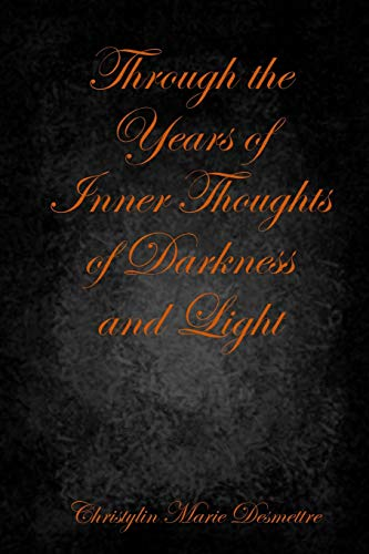 Through the Years of Inner Thoughts of Darkness and Light By Christylin Marie Desmettre