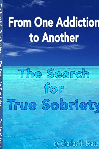 From One Addiction to Another: the Search for True Sobriety By Charles Lease