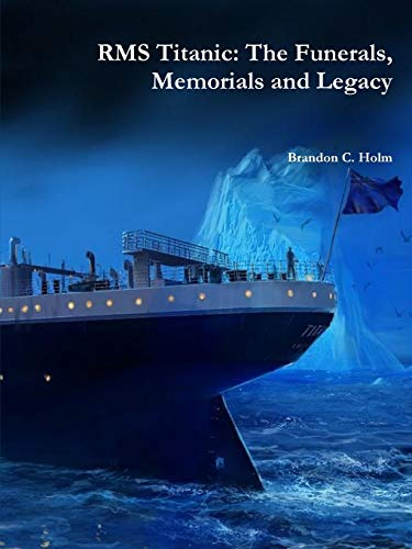 Rms Titanic: the Funerals, Memorials and Legacy By Brandon Holm
