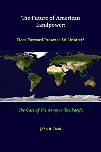 The Future of American Landpower: Does Forward Presence Still Matter? the Case of the Army in the Pacific By John R. Deni