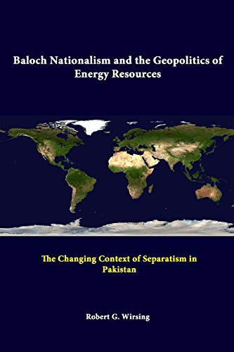Baloch Nationalism and the Geopolitics of Energy Resources: the Changing Context of Separatism in Pakistan By Strategic Studies Institute