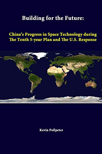 Building for the Future: China's Progress in Space Technology During the Tenth 5-Year Plan and the U.S. Response By Strategic Studies Institute