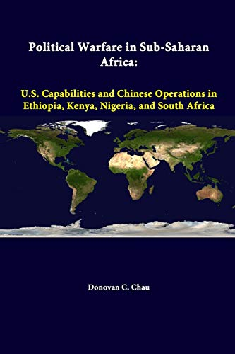 Political Warfare in Sub-Saharan Africa: U.S. Capabilities and Chinese Operations in Ethiopia, Kenya, Nigeria, and South Africa By Strategic Studies Institute
