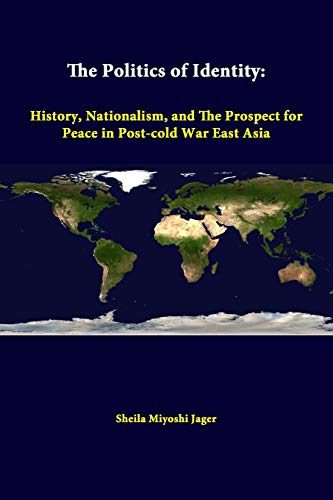 The Politics of Identity: History, Nationalism, and the Prospect for Peace in Post-Cold War East Asia By Sheila Miyoshi Jager