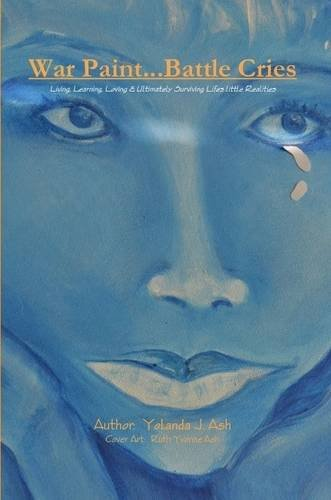 War Paint...Battle Cries-Living, Learning, Loving and Ultimately Surviving Life's Little Realities By Yolanda J. Ash