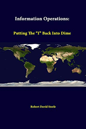 """Information Operations: Putting the """"I"""" Back into Dime By Robert David Steele"""