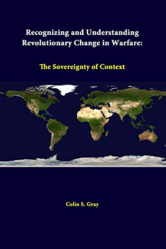 Recognizing and Understanding Revolutionary Change in Warfare: the Sovereignty of Context By Colin S. Gray (Professor of International Politics and Strategic Studies, University of Reading)