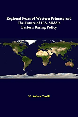 Regional Fears of Western Primacy and the Future of U.S. Middle Eastern Basing Policy By W. Andrew Terrill