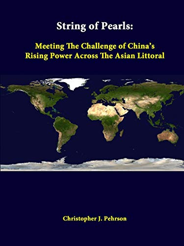 String of Pearls: Meeting the Challenge of China's Rising Power Across the Asian Littoral By Christopher J. Pehrson