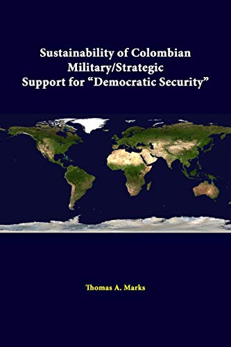 """Sustainability of Colombian Military/Strategic Support for """"Democratic Security"""" By Thomas A. Marks"""