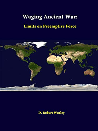 Waging Ancient War: Limits on Preemptive Force By D. Robert Worley