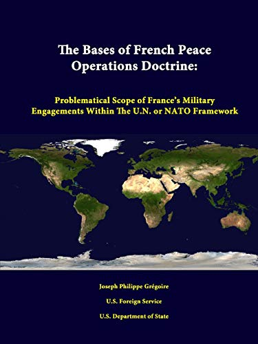 The Bases of French Peace Operations Doctrine: Problematical Scope of France's Military Engagements Within the U.N. or NATO Framework By Joseph Philippe Gregoire