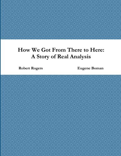 How We Got From There to Here: A Story of Real Analysis By Eugene Boman