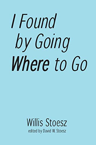 I Found by Going Where to Go By Willis Stoesz