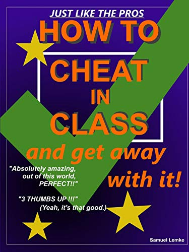 How to Cheat in Class and Get Away with it! By Samuel Lemke