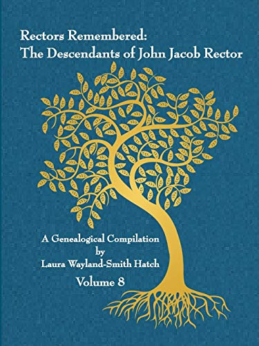 Rectors Remembered: The Descendants of John Jacob Rector Volume 8 By Laura Wayland-Smith Hatch