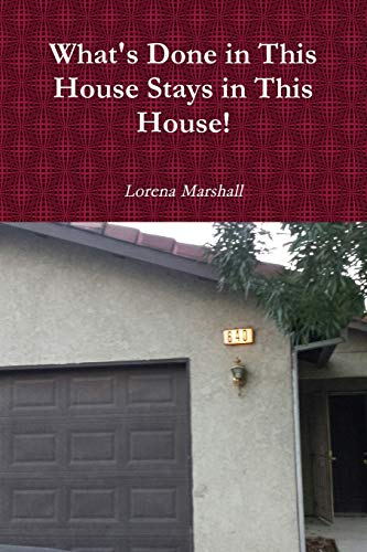What's Done in This House Stays in This House! By Lorena Marshall