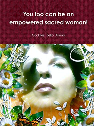 You Too Can be an Empowered Sacred Woman! By Goddess Bella Donna
