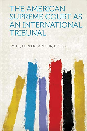 The American Supreme Court as an International Tribunal By Created by Smith Herbert Arthur 1885, B.